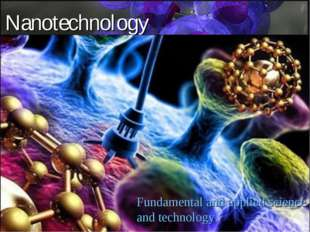 Nanotechnology Fundamental and applied science and technology.