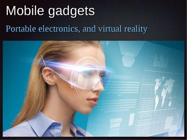 Mobile gadgets Portable electronics, and virtual reality