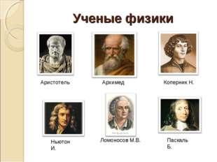 Ученые физики Аристотель Архимед Ломоносов М.В. Коперник Н. Ньютон И. Паскаль