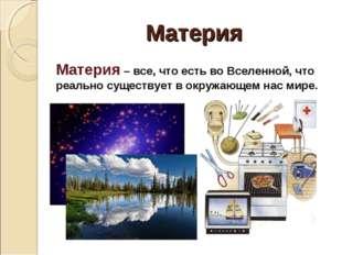 Материя Материя – все, что есть во Вселенной, что реально существует в окружа