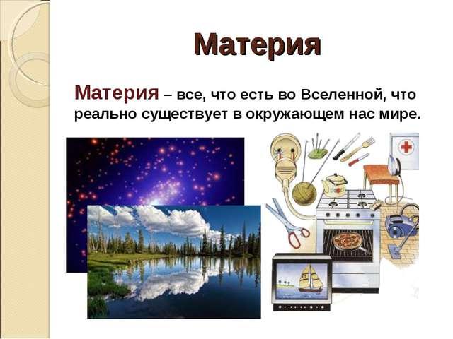 Материя Материя – все, что есть во Вселенной, что реально существует в окружа...
