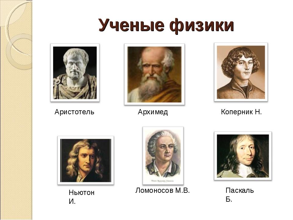 Ученые физики Аристотель Архимед Ломоносов М.В. Коперник Н. Ньютон И. Паскаль...