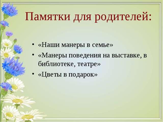 Памятки для родителей: «Наши манеры в семье» «Манеры поведения на выставке, в...