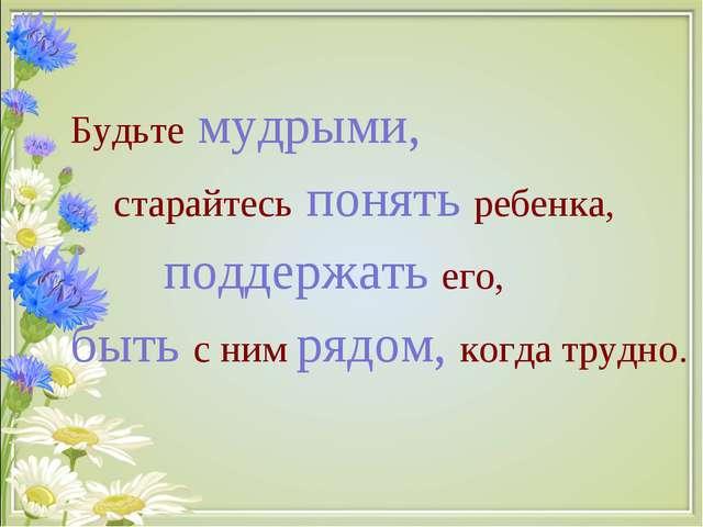 Будьте мудрыми, старайтесь понять ребенка, поддержать его, быть с ним рядом,...