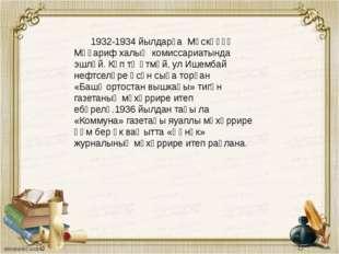1932-1934 йылдарҙа Мәскәүҙә Мәғариф халыҡ комиссариатында эшләй. Күп тә үтмә