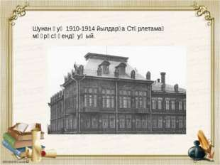 Шунан һуң 1910-1914 йылдарҙа Стәрлетамаҡ мәҙрәсәһендә уҡый.