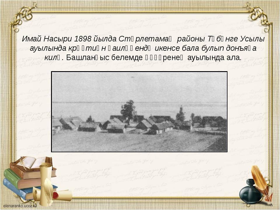 Имай Насыри 1898 йылда Стәрлетамаҡ районы Түбәнге Усылы ауылында крәҫтиән ғаи...