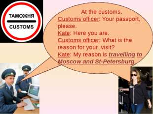 At the customs. Customs officer: Your passport, please. Kate: Here you are.