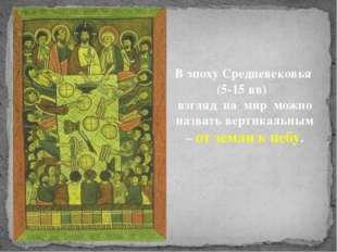 В эпоху Средневековья (5-15 вв) взгляд на мир можно назвать вертикальным – от