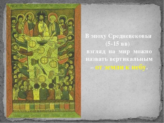 В эпоху Средневековья (5-15 вв) взгляд на мир можно назвать вертикальным – от...