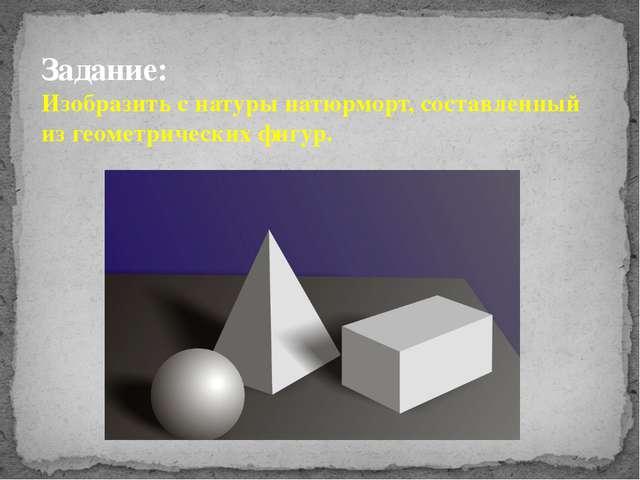 Задание: Изобразить с натуры натюрморт, составленный из геометрических фигур.