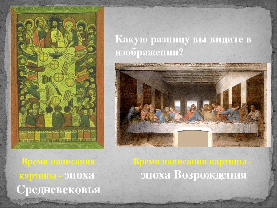 Какую разницу вы видите в изображении? Время написания картины - эпоха Средне...