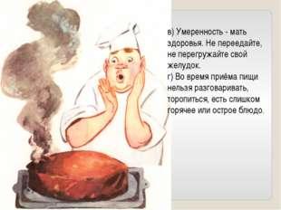 в) Умеренность - мать здоровья. Не переедайте, не перегружайте свой желудок.