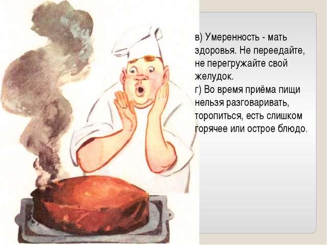 в) Умеренность - мать здоровья. Не переедайте, не перегружайте свой желудок....