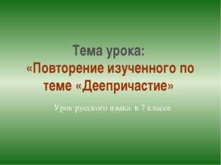 Тема урока: «Повторение изученного по теме «Деепричастие» Урок русского языка