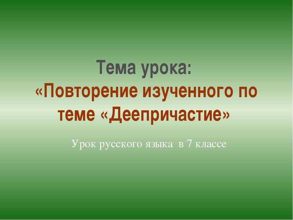 Тема урока: «Повторение изученного по теме «Деепричастие» Урок русского языка...