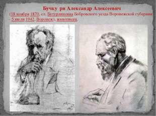 Бучку́ри Александр Алексеевич (18ноября1870, сл.БутурлиновкаБобровского