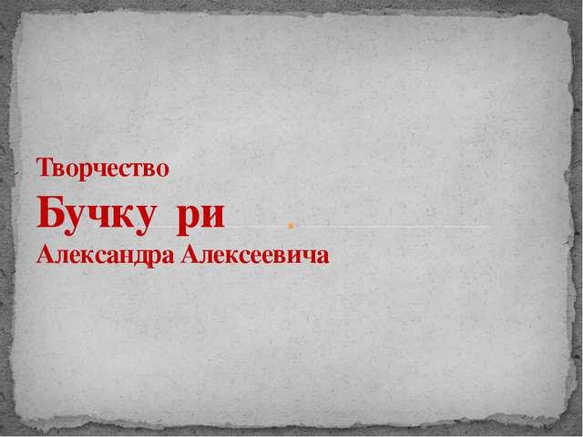 Творчество Бучку́ри Александра Алексеевича