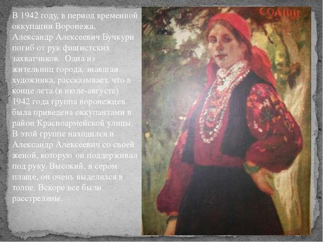 В 1942 году, в период временной оккупации Воронежа, Александр Алексеевич Бучк...