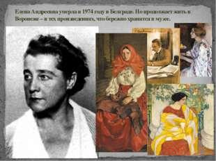 Елена Андреевна умерла в 1974 году в Белграде. Но продолжает жить в Воронеже