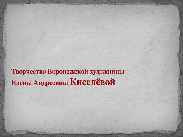 Творчество Воронежской художницы Елены Андреевны Киселёвой