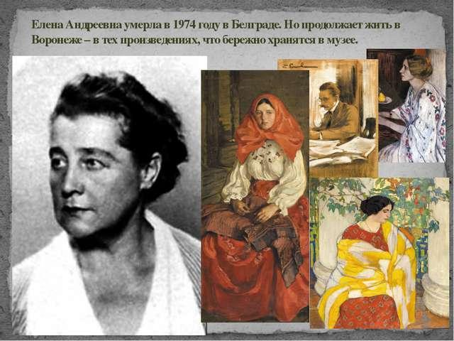Елена Андреевна умерла в 1974 году в Белграде. Но продолжает жить в Воронеже...
