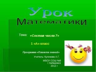 1 «А» класс Тема: «Состав числа 7» МБОУ СОШ №9 г.Хабаровск 2012 г Программа