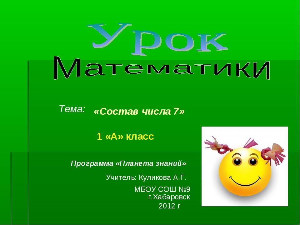 1 «А» класс Тема: «Состав числа 7» МБОУ СОШ №9 г.Хабаровск 2012 г Программа...