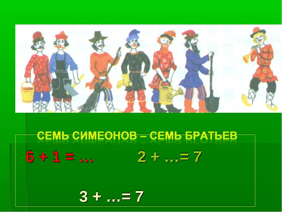 6 + 1 = … 2 + …= 7 3 + …= 7