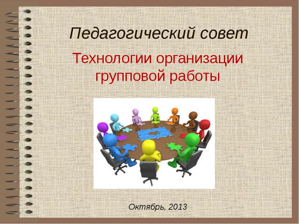 Педагогический совет Технологии организации групповой работы Октябрь, 2013