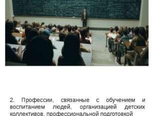 2. Профессии, связанные с обучением и воспитанием людей, организацией детских