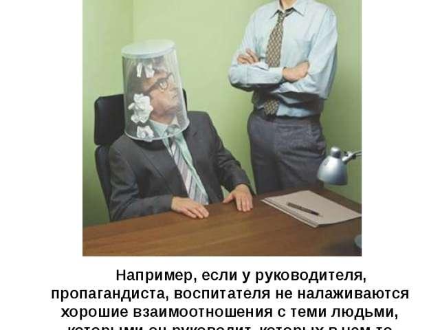 Например, если у руководителя, пропагандиста, воспитателя не налаживаются хор...