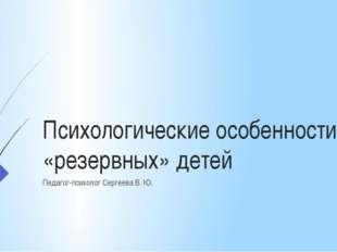 Психологические особенности «резервных» детей Педагог-психолог Сергеева В. Ю.