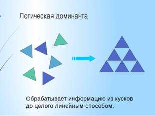 Логическая доминанта Обрабатывает информацию из кусков до целого линейным спо