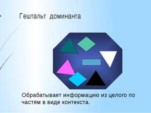 Гештальт доминанта Обрабатывает информацию из целого по частям в виде контекс