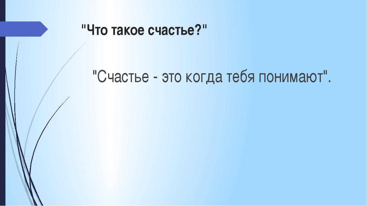 """""""Что такое счастье?"""" """"Счастье - это когда тебя понимают""""."""
