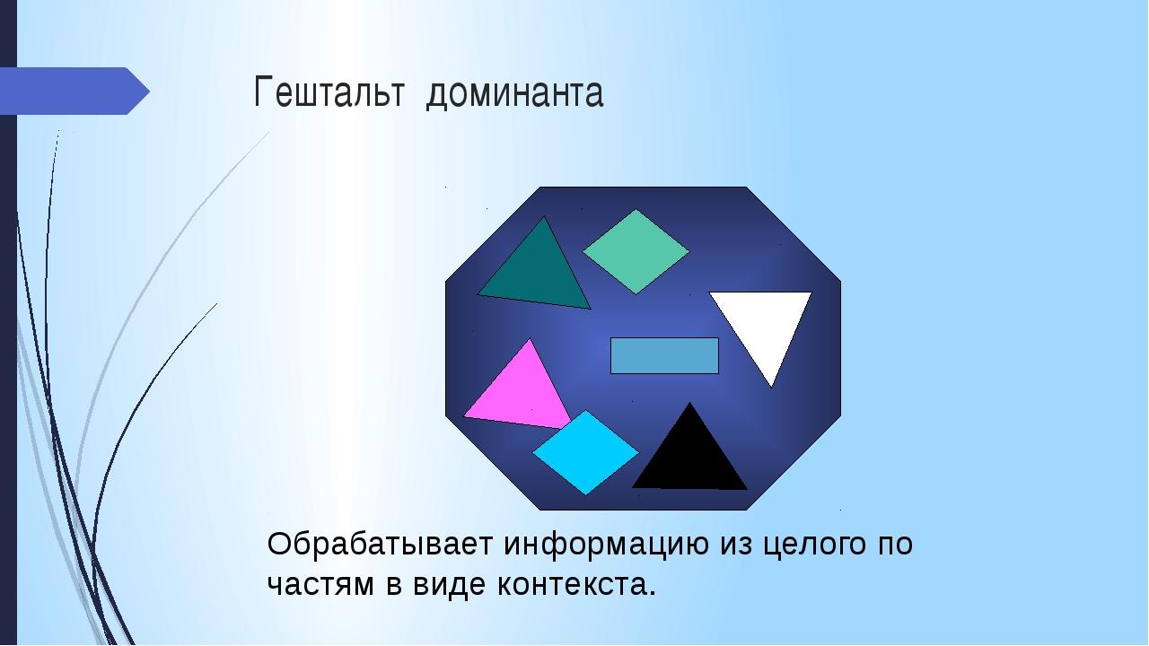 Гештальт доминанта Обрабатывает информацию из целого по частям в виде контекс...