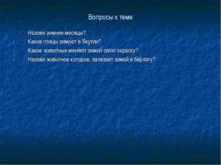 Вопросы к теме Назови зимние месяцы? Какие птицы зимуют в Якутии? Какие живот