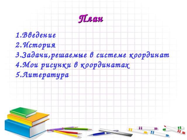 1.Введение 2.История 3.Задачи,решаемые в системе координат 4.Мои рисунки в ко...