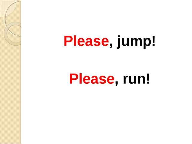 Please, jump! Please, run!