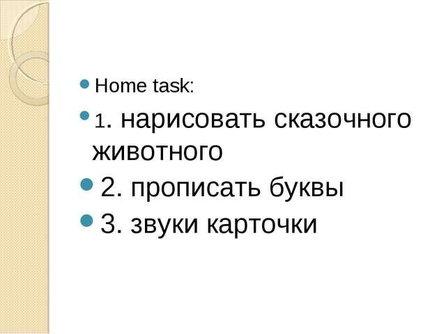 Home task: 1. нарисовать сказочного животного 2. прописать буквы 3. звуки кар...