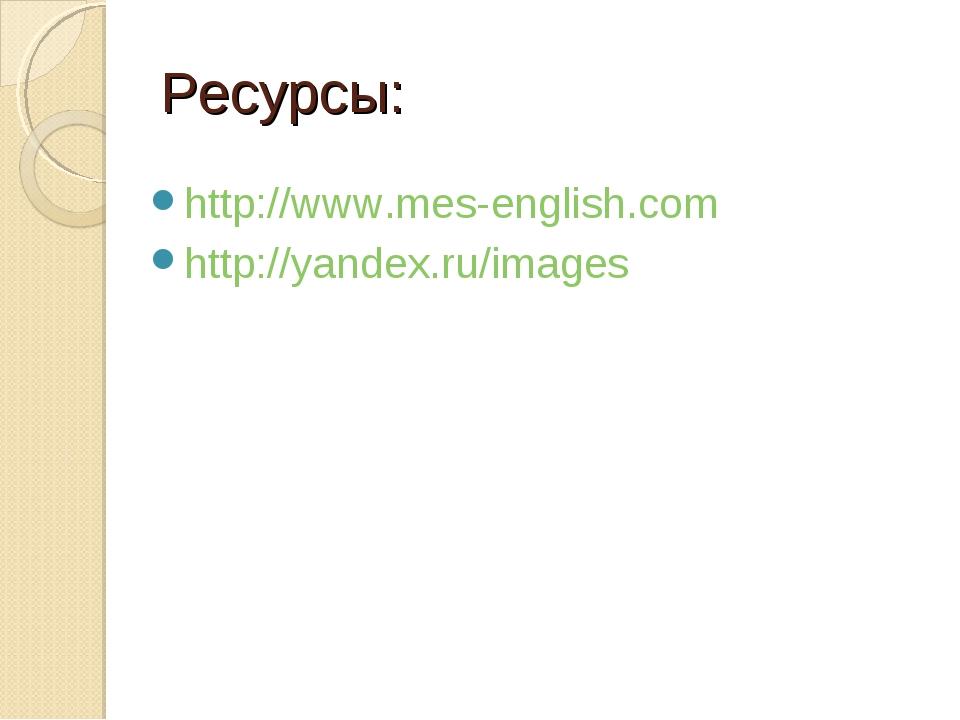 Ресурсы: http://www.mes-english.com http://yandex.ru/images