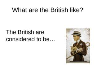 What are the British like? The British are considered to be…