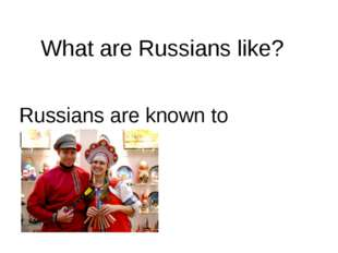 What are Russians like? Russians are known to be…