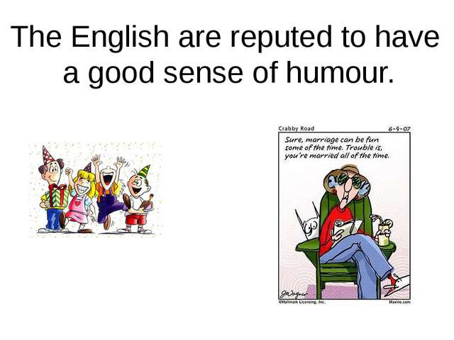 The English are reputed to have a good sense of humour.