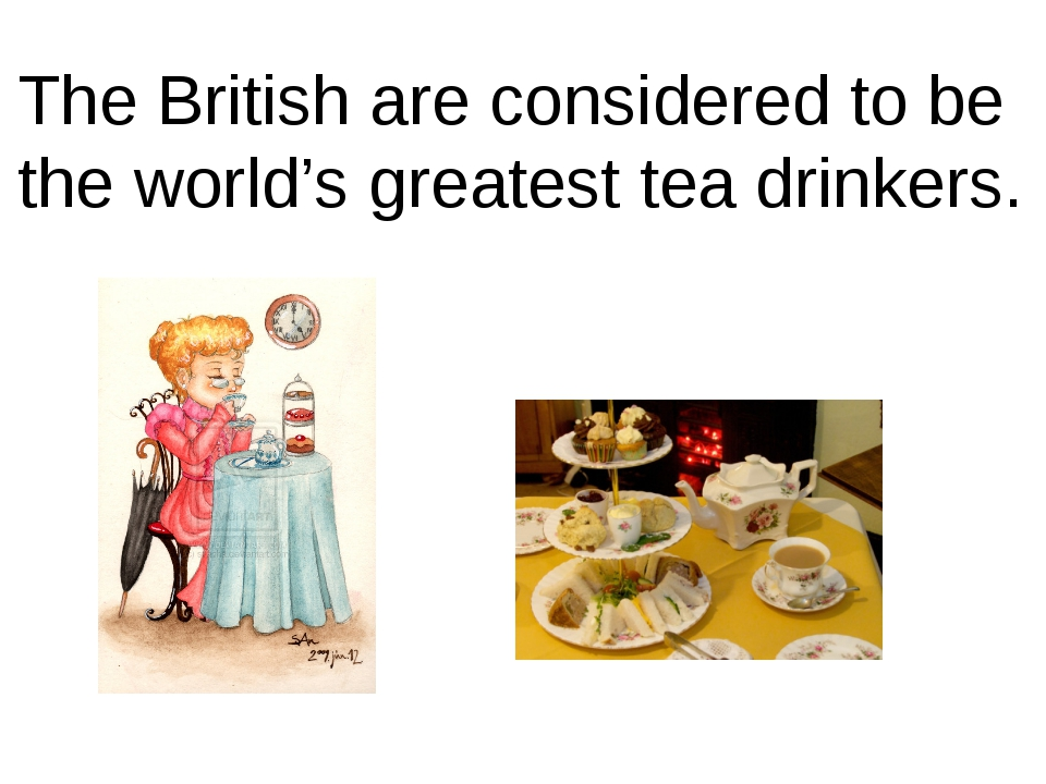 The British are considered to be the world's greatest tea drinkers.