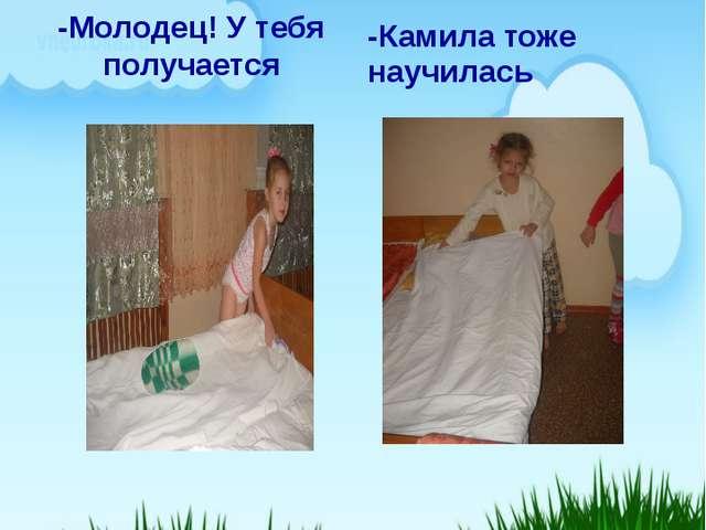 Мы учимся заправлять свою постель -Молодец! У тебя получается -Камила тоже на...