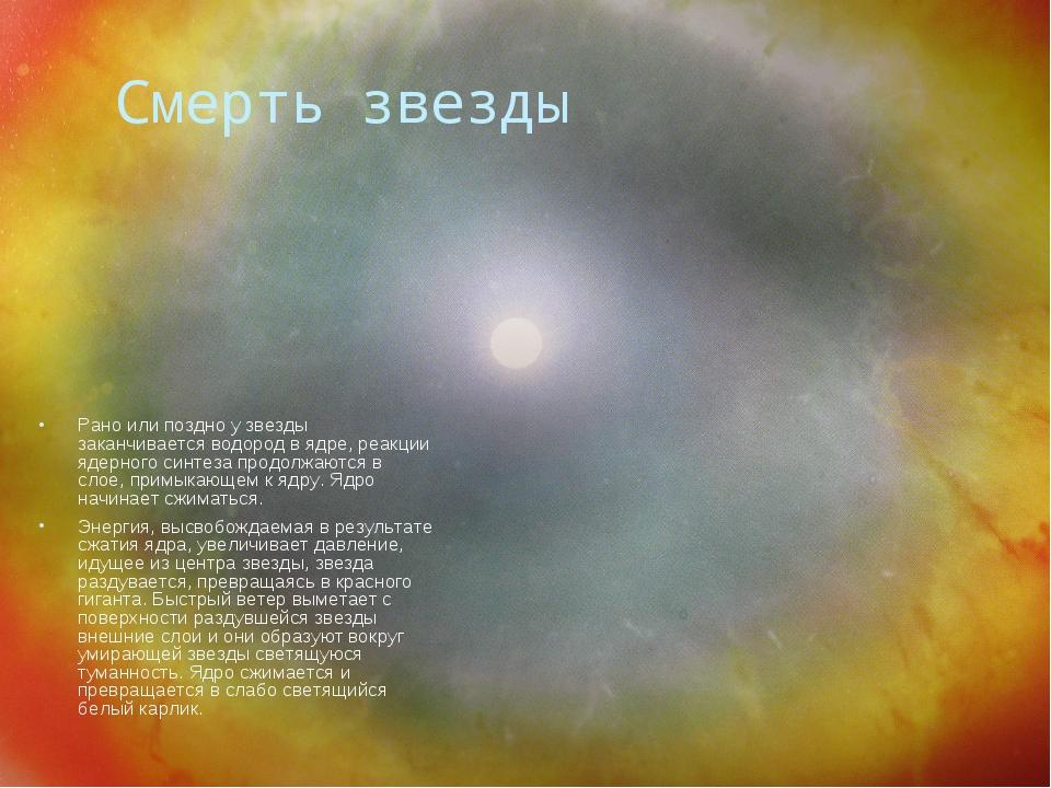 Смерть звезды Рано или поздно у звезды заканчивается водород в ядре, реакции...
