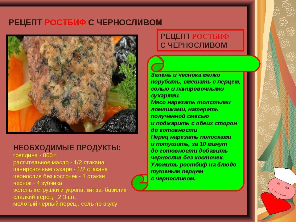 РЕЦЕПТ РОСТБИФ СЧЕРНОСЛИВОМ НЕОБХОДИМЫЕ ПРОДУКТЫ: говядина - 800 г раститель...