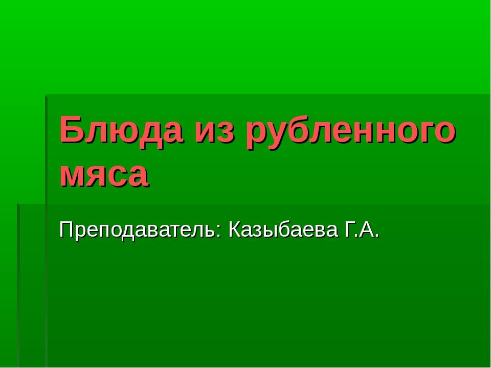 Блюда из рубленного мяса Преподаватель: Казыбаева Г.А.